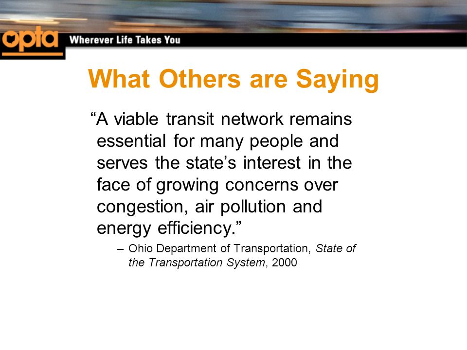 What Others are Saying A viable transit network remains essential for many people and serves the state's interest in the face of growing concerns over congestion, air pollution and energy efficiency. –Ohio Department of Transportation, State of the Transportation System, 2000