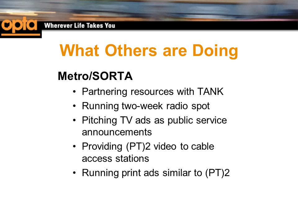 What Others are Doing Metro/SORTA Partnering resources with TANK Running two-week radio spot Pitching TV ads as public service announcements Providing (PT)2 video to cable access stations Running print ads similar to (PT)2