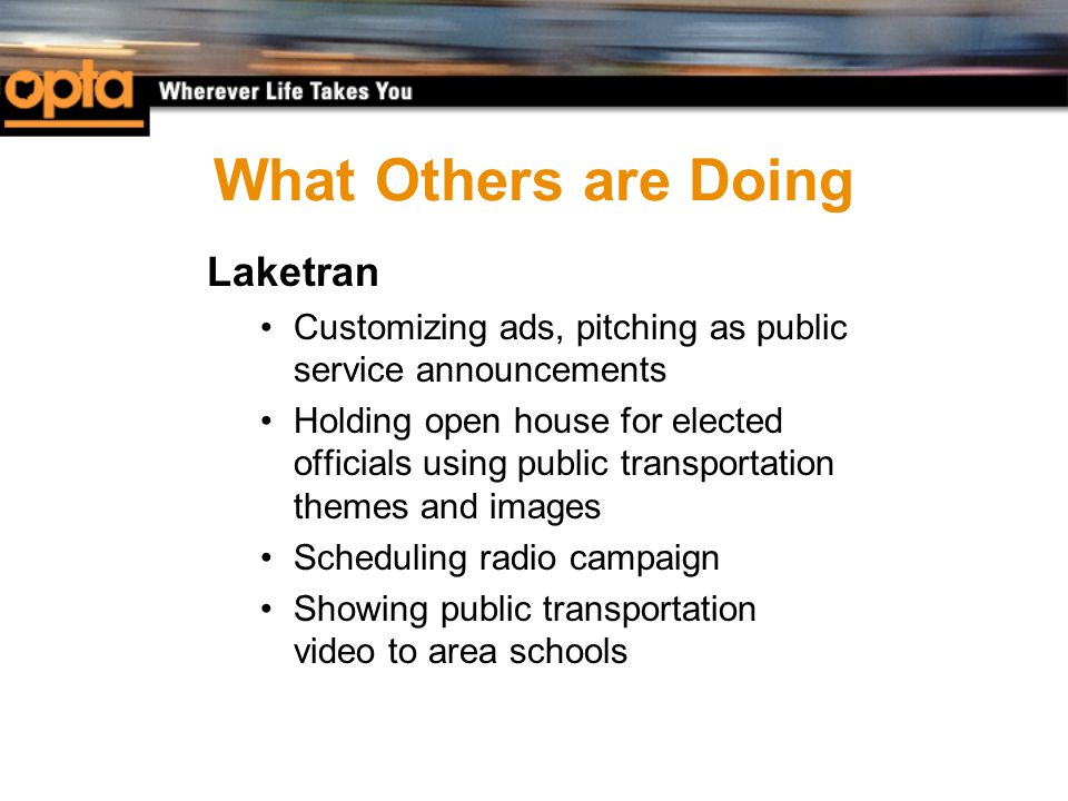 What Others are Doing Laketran Customizing ads, pitching as public service announcements Holding open house for elected officials using public transportation themes and images Scheduling radio campaign Showing public transportation video to area schools