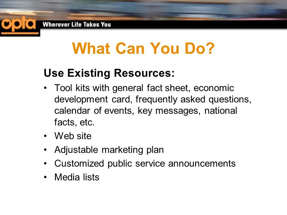 What Can You Do? Use Existing Resources: Tool kits with general fact sheet, economic development card, frequently asked questions, calendar of events,