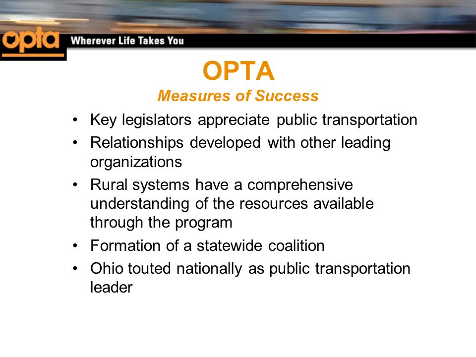 OPTA Measures of Success Key legislators appreciate public transportation Relationships developed with other leading organizations Rural systems have a comprehensive understanding of the resources available through the program Formation of a statewide coalition Ohio touted nationally as public transportation leader