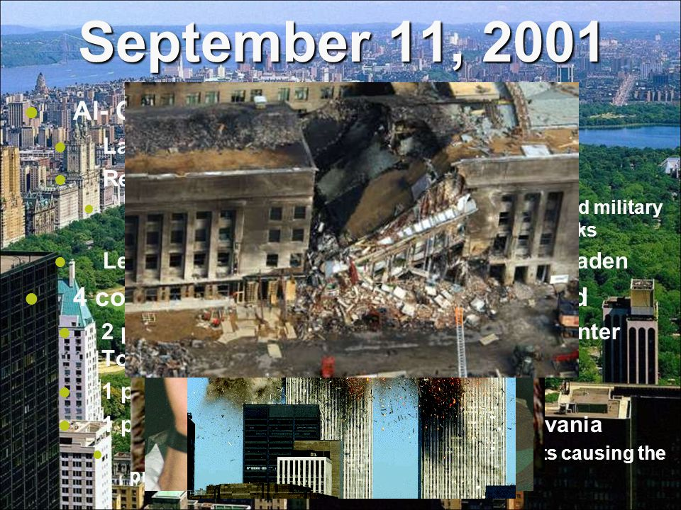 September 11, 2001 Al- Qaeda Largest terrorist network in the world Responsible for several attacks on the US Bombing the USS Cole, several US Embassies and military bases in Africa, and the World Trade Center attacks Led by a Saudi Arabian named Osama bin Laden 4 commercial airplanes were high-jacked 2 planes were flown into the World Trade Center Towers in New York City 1 plane was flown into the Pentagon 1 plane crashed in a farm field in Pennsylvania Passengers on the plane attacked the terrorists causing the plane to crash in a field