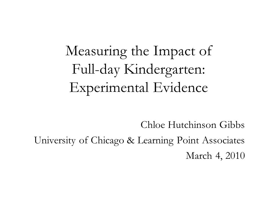 Measuring the Impact of Full-day Kindergarten: Experimental Evidence Chloe Hutchinson Gibbs University of Chicago & Learning Point Associates March 4, 2010