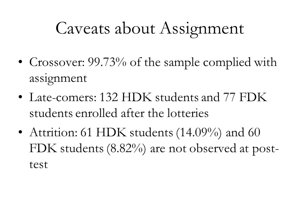 Caveats about Assignment Crossover: 99.73% of the sample complied with assignment Late-comers: 132 HDK students and 77 FDK students enrolled after the lotteries Attrition: 61 HDK students (14.09%) and 60 FDK students (8.82%) are not observed at post- test
