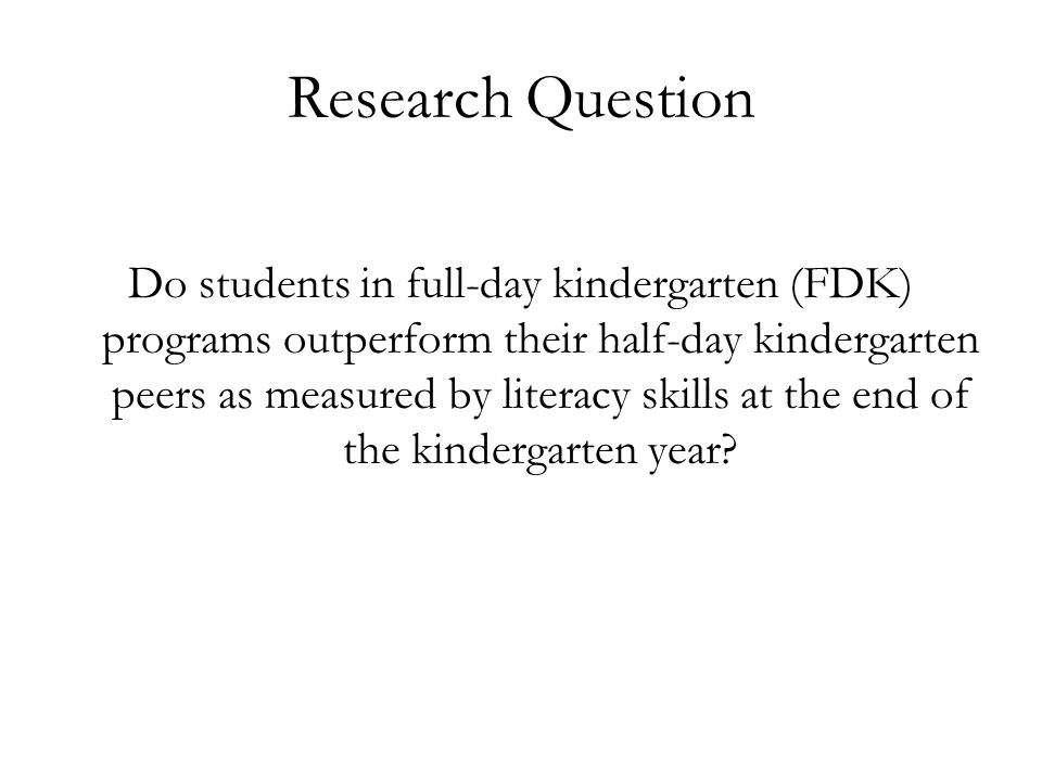 Research Question Do students in full-day kindergarten (FDK) programs outperform their half-day kindergarten peers as measured by literacy skills at the end of the kindergarten year