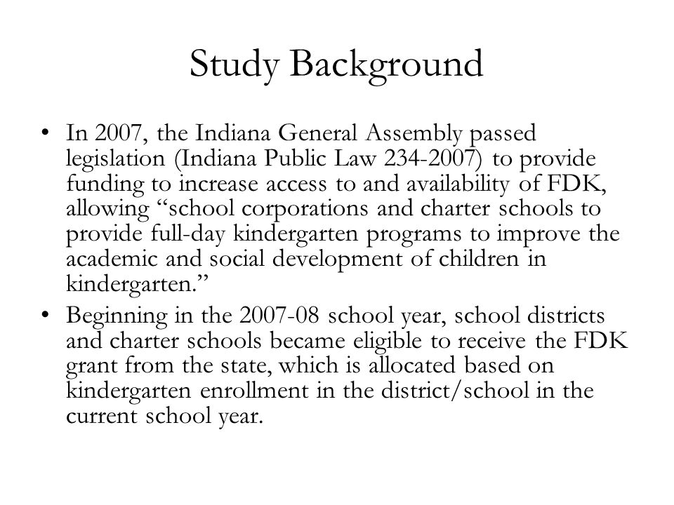 Study Background (cont'd) The definition of full-day kindergarten, as specified in the Indiana Department of Education's grant application: Full-day kindergarten is a kindergarten program that… Consists of a minimum of five (5) hours of instructional time (instructional time does not include lunch or recess), Is conducted each school day of the week (not alternate days) following the school corporation calendar, Follows the Indiana State Board of Education Kindergarten Curriculum Rules, Has a curriculum consistent with the Indiana Academic Standards, Remains within the school corporation's Prime Time guidelines.