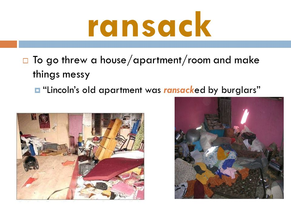 ransack  To go threw a house/apartment/room and make things messy  Lincoln's old apartment was ransacked by burglars