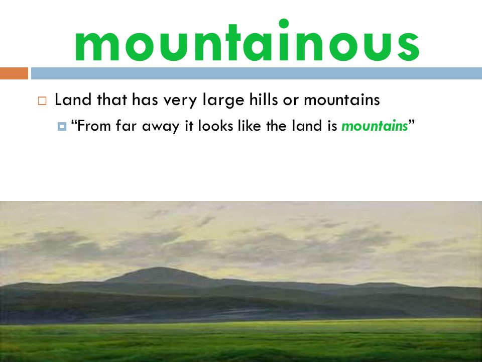 mountainous  Land that has very large hills or mountains  From far away it looks like the land is mountains