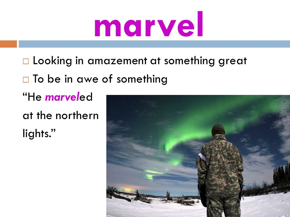 marvel  Looking in amazement at something great  To be in awe of something He marveled at the northern lights.