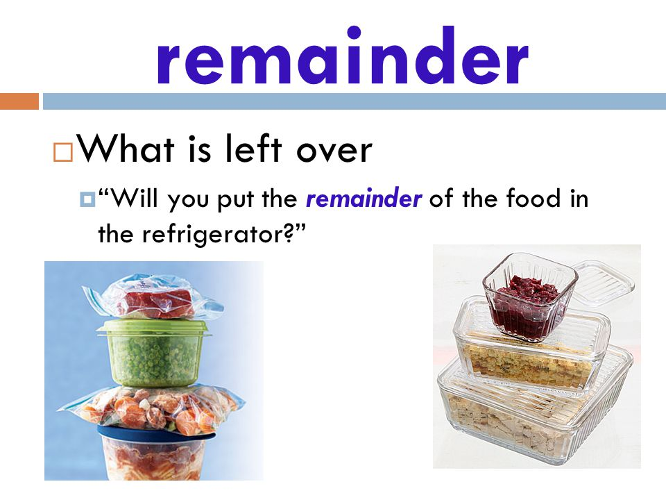remainder  What is left over  Will you put the remainder of the food in the refrigerator 