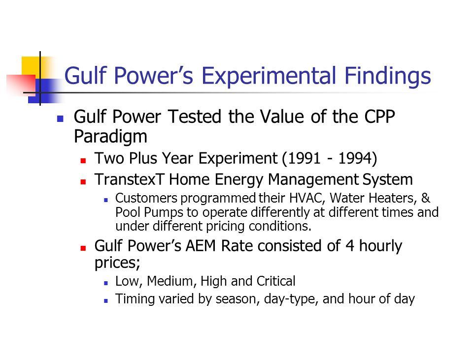 Gulf Power's Experimental Findings Gulf Power Tested the Value of the CPP Paradigm Two Plus Year Experiment (1991 - 1994) TranstexT Home Energy Management System Customers programmed their HVAC, Water Heaters, & Pool Pumps to operate differently at different times and under different pricing conditions.