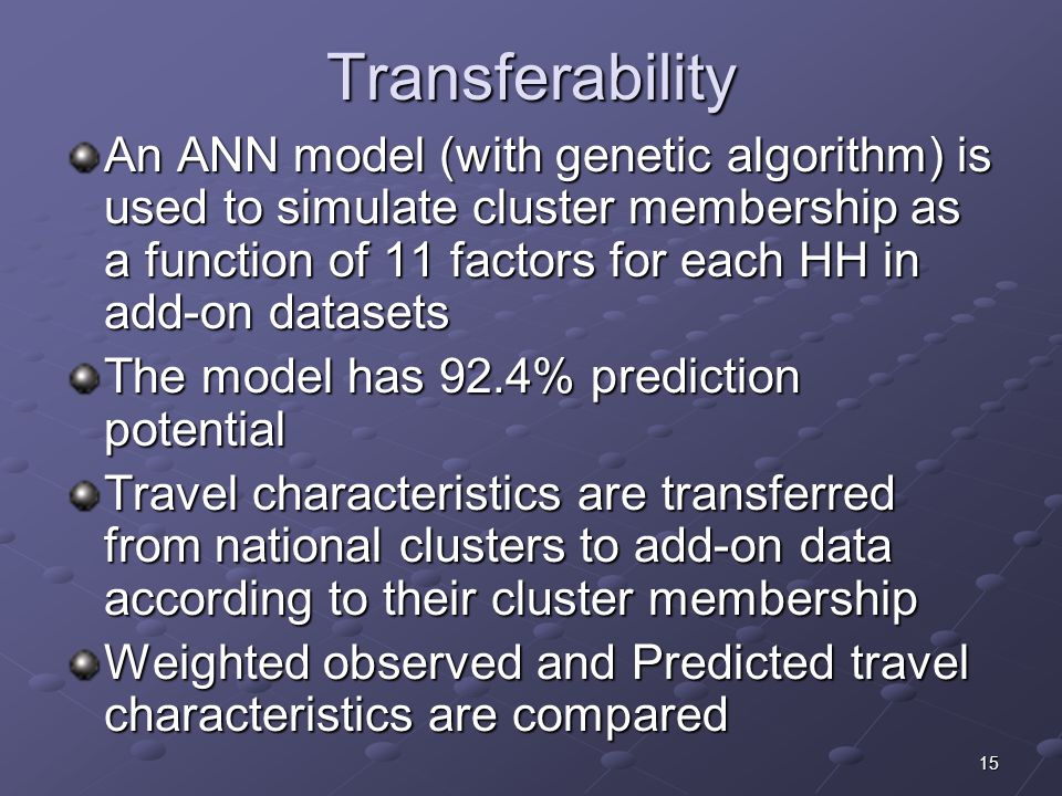 15 Transferability An ANN model (with genetic algorithm) is used to simulate cluster membership as a function of 11 factors for each HH in add-on datasets The model has 92.4% prediction potential Travel characteristics are transferred from national clusters to add-on data according to their cluster membership Weighted observed and Predicted travel characteristics are compared