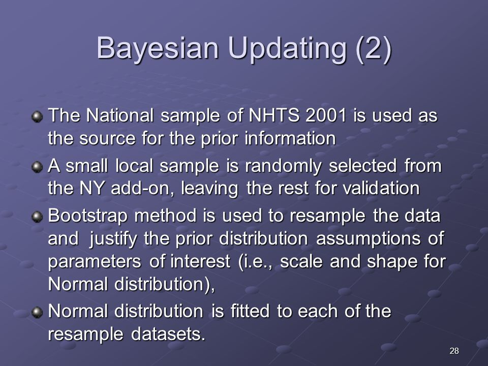 28 Bayesian Updating (2) The National sample of NHTS 2001 is used as the source for the prior information A small local sample is randomly selected from the NY add-on, leaving the rest for validation Bootstrap method is used to resample the data and justify the prior distribution assumptions of parameters of interest (i.e., scale and shape for Normal distribution), Normal distribution is fitted to each of the resample datasets.