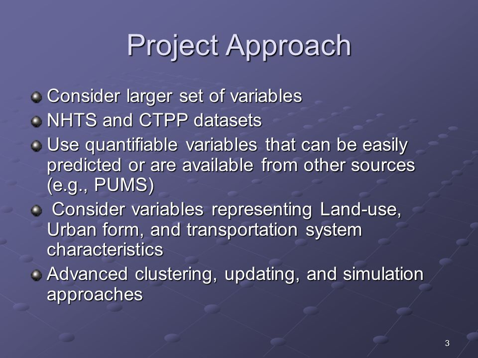 3 Project Approach Consider larger set of variables NHTS and CTPP datasets Use quantifiable variables that can be easily predicted or are available from other sources (e.g., PUMS) Consider variables representing Land-use, Urban form, and transportation system characteristics Consider variables representing Land-use, Urban form, and transportation system characteristics Advanced clustering, updating, and simulation approaches