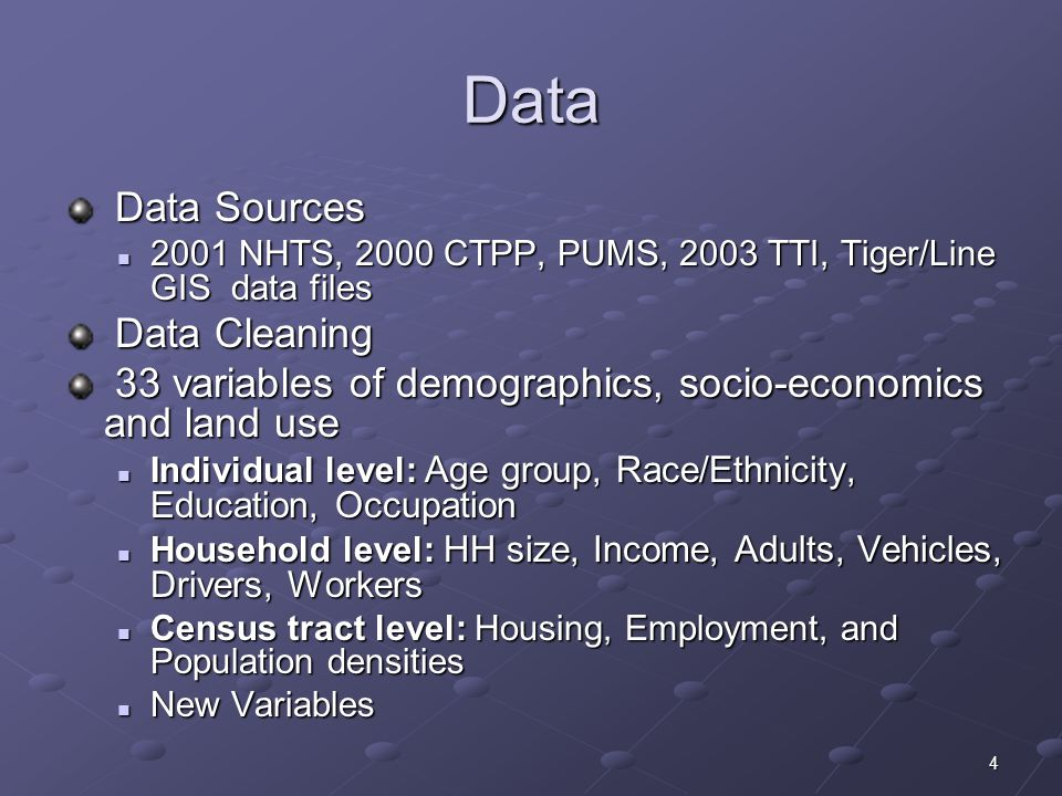 4 Data Data Sources Data Sources 2001 NHTS, 2000 CTPP, PUMS, 2003 TTI, Tiger/Line GIS data files 2001 NHTS, 2000 CTPP, PUMS, 2003 TTI, Tiger/Line GIS data files Data Cleaning Data Cleaning 33 variables of demographics, socio-economics and land use 33 variables of demographics, socio-economics and land use Individual level: Age group, Race/Ethnicity, Education, Occupation Individual level: Age group, Race/Ethnicity, Education, Occupation Household level: HH size, Income, Adults, Vehicles, Drivers, Workers Household level: HH size, Income, Adults, Vehicles, Drivers, Workers Census tract level: Housing, Employment, and Population densities Census tract level: Housing, Employment, and Population densities New Variables New Variables