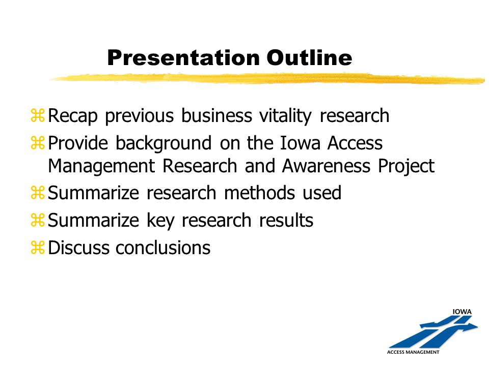 Presentation Outline zRecap previous business vitality research zProvide background on the Iowa Access Management Research and Awareness Project zSummarize research methods used zSummarize key research results zDiscuss conclusions