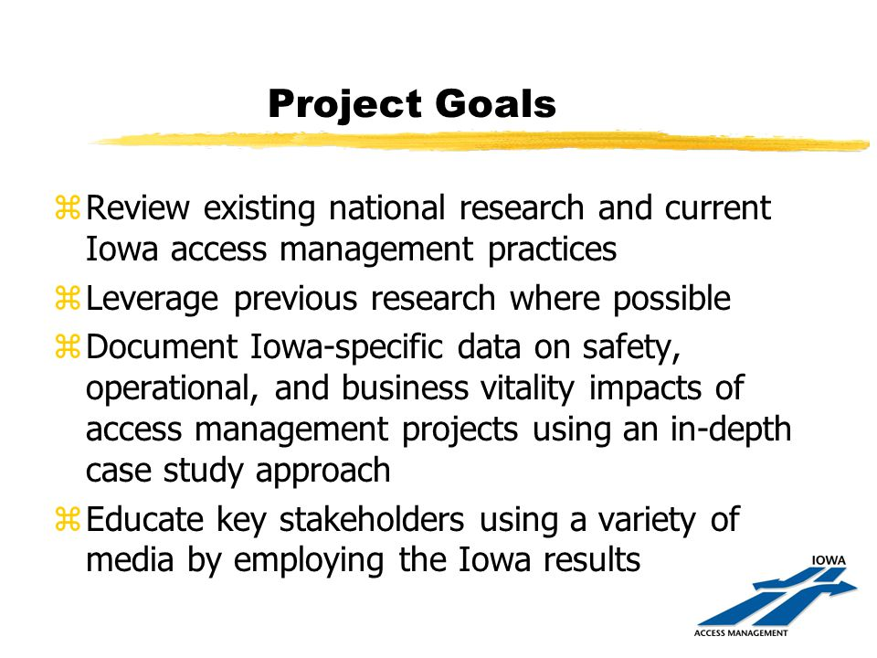 Project Goals zReview existing national research and current Iowa access management practices zLeverage previous research where possible zDocument Iowa-specific data on safety, operational, and business vitality impacts of access management projects using an in-depth case study approach zEducate key stakeholders using a variety of media by employing the Iowa results