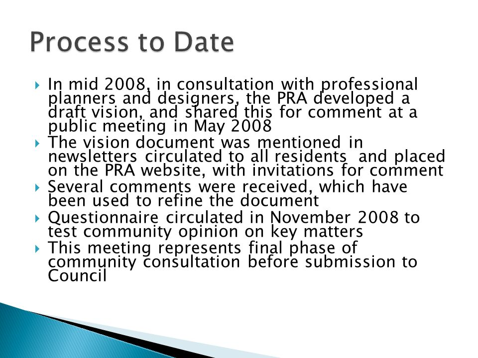  In mid 2008, in consultation with professional planners and designers, the PRA developed a draft vision, and shared this for comment at a public meeting in May 2008  The vision document was mentioned in newsletters circulated to all residents and placed on the PRA website, with invitations for comment  Several comments were received, which have been used to refine the document  Questionnaire circulated in November 2008 to test community opinion on key matters  This meeting represents final phase of community consultation before submission to Council