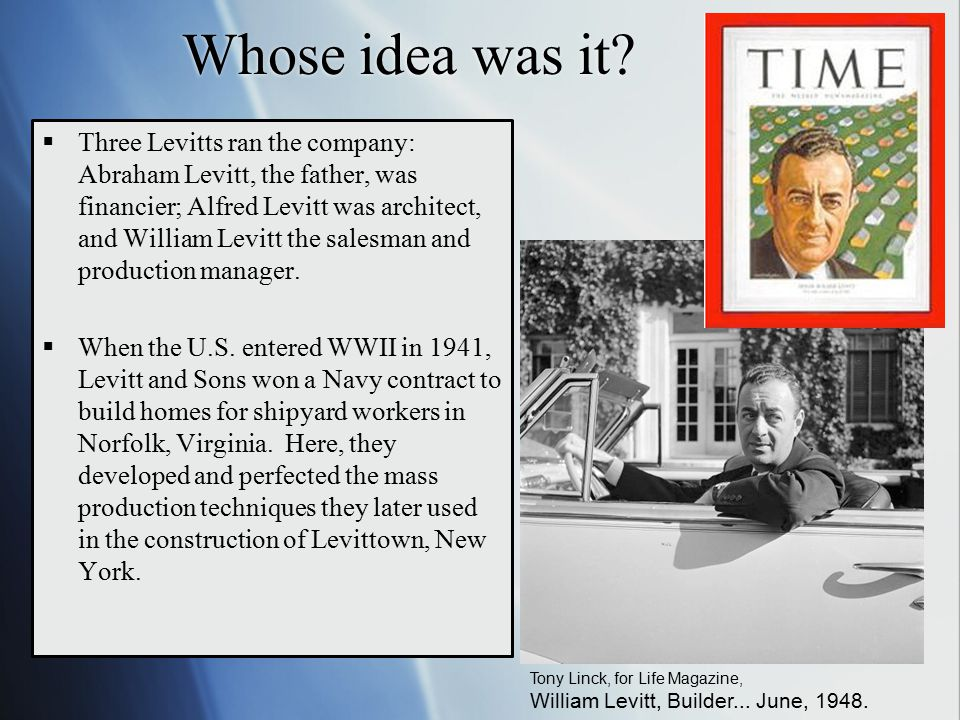 Whose idea was it?  Three Levitts ran the company: Abraham Levitt, the father, was financier; Alfred Levitt was architect, and William Levitt the sal