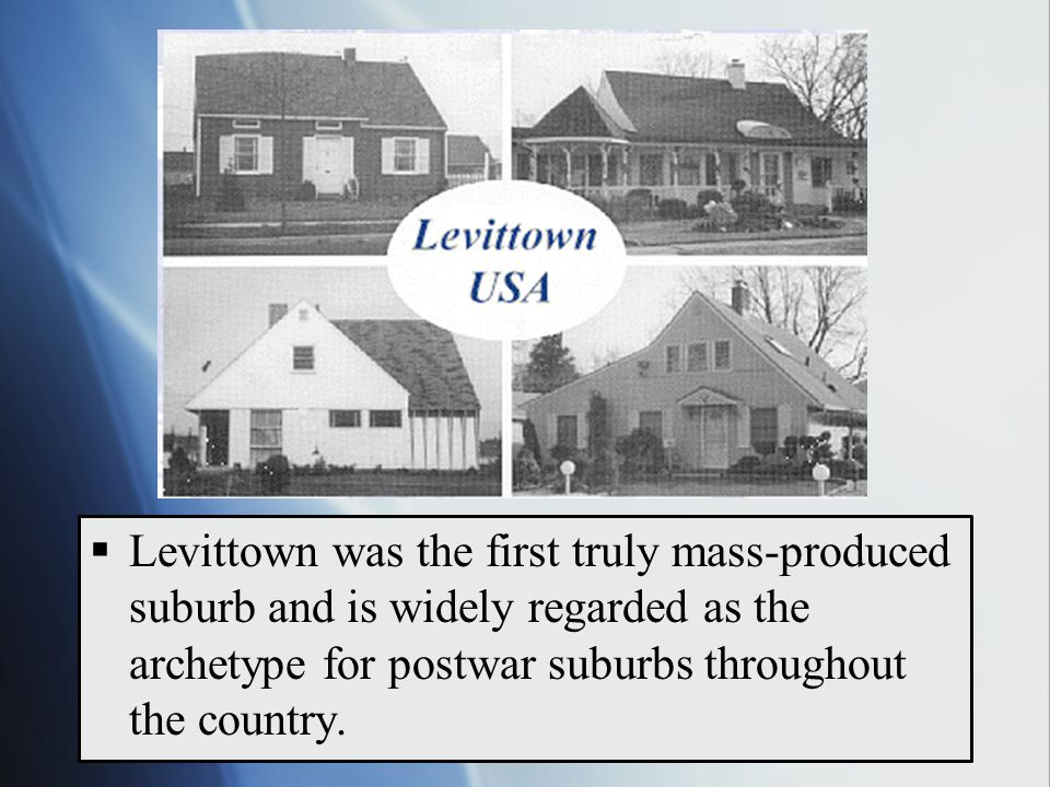  Levittown was the first truly mass-produced suburb and is widely regarded as the archetype for postwar suburbs throughout the country.
