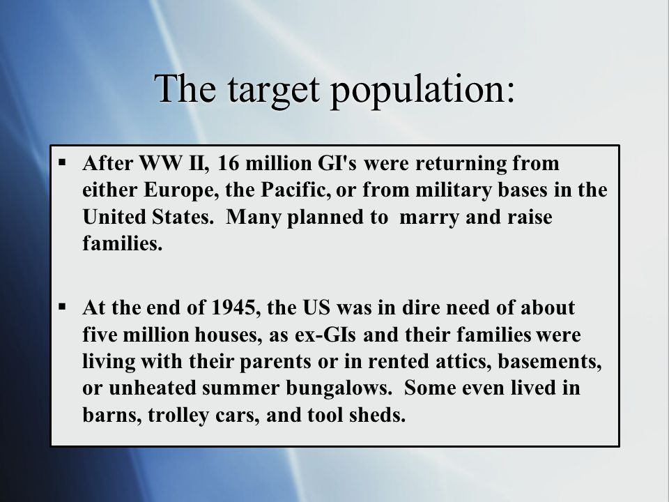 The target population:  After WW II, 16 million GI's were returning from either Europe, the Pacific, or from military bases in the United States. Man