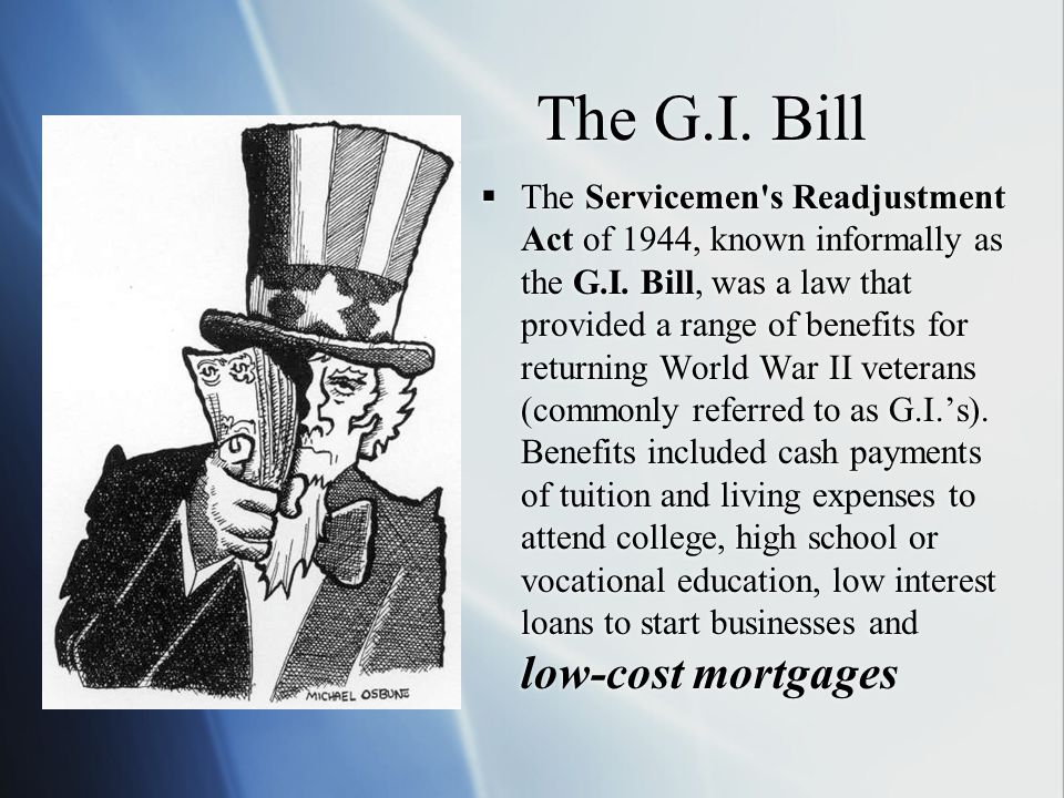 The G.I. Bill  The Servicemen's Readjustment Act of 1944, known informally as the G.I. Bill, was a law that provided a range of benefits for returnin
