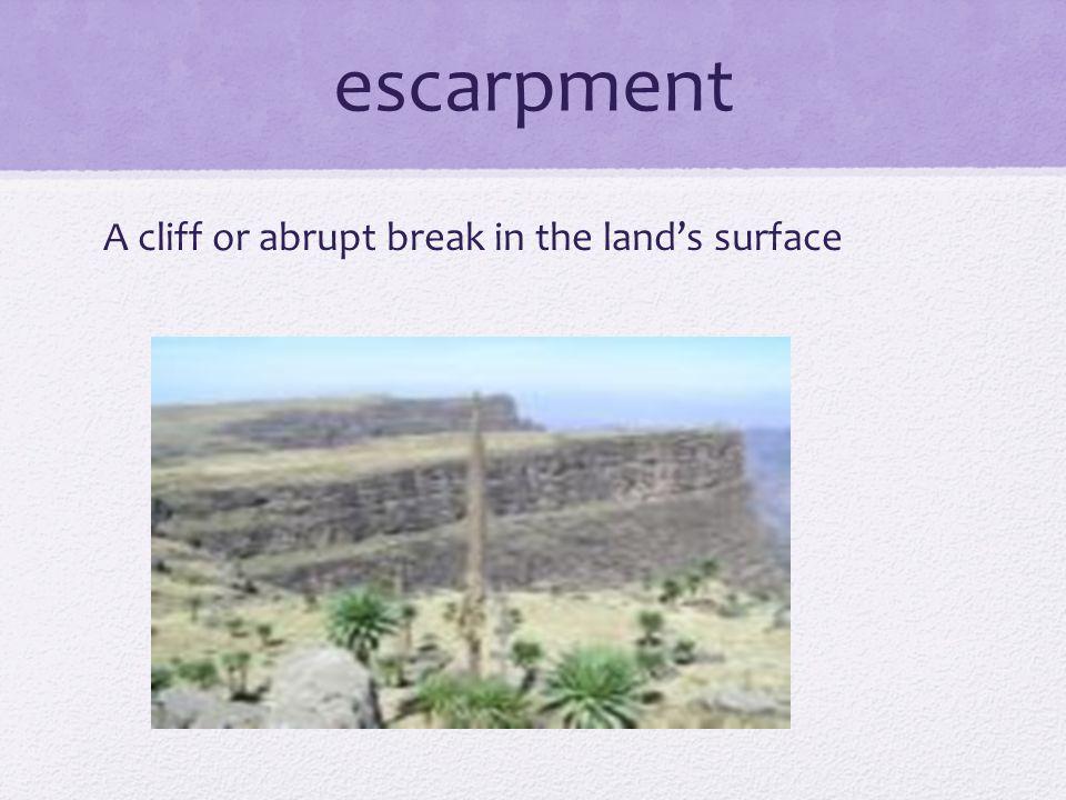 escarpment A cliff or abrupt break in the land's surface
