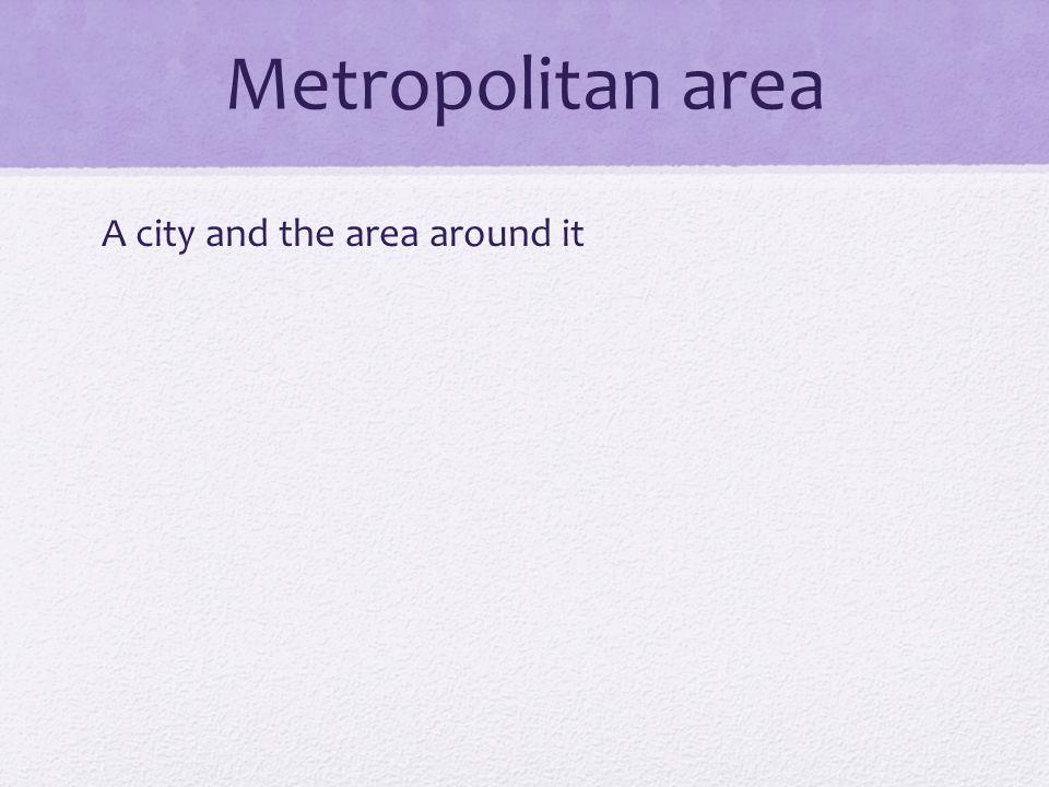 Metropolitan area A city and the area around it