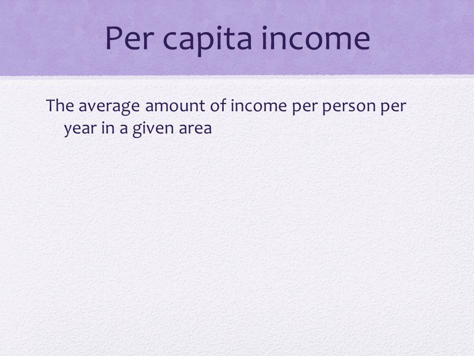 Per capita income The average amount of income per person per year in a given area