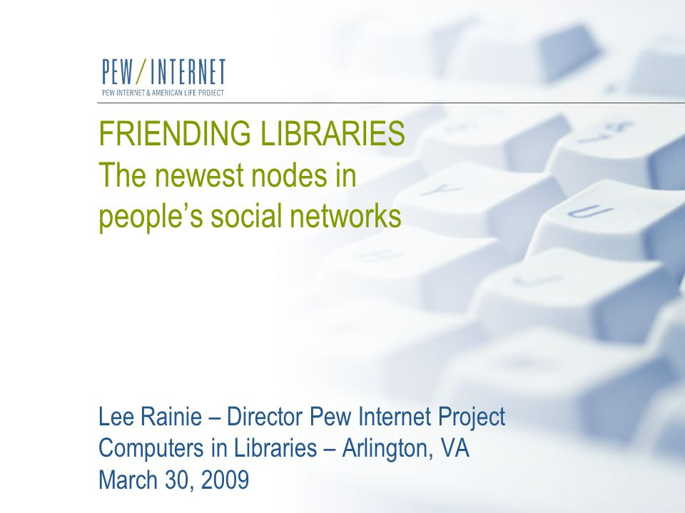 FRIENDING LIBRARIES The newest nodes in people's social networks Lee Rainie – Director Pew Internet Project Computers in Libraries – Arlington, VA March 30, 2009