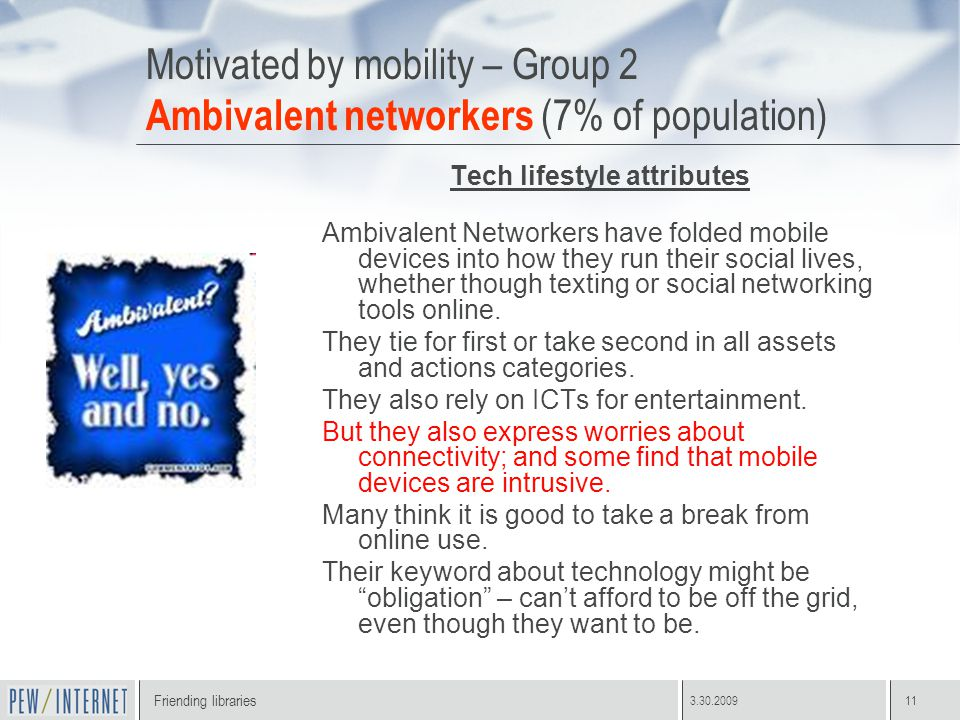 Friending libraries 3.30.200911 Motivated by mobility – Group 2 Ambivalent networkers (7% of population) Tech lifestyle attributes Ambivalent Networkers have folded mobile devices into how they run their social lives, whether though texting or social networking tools online.