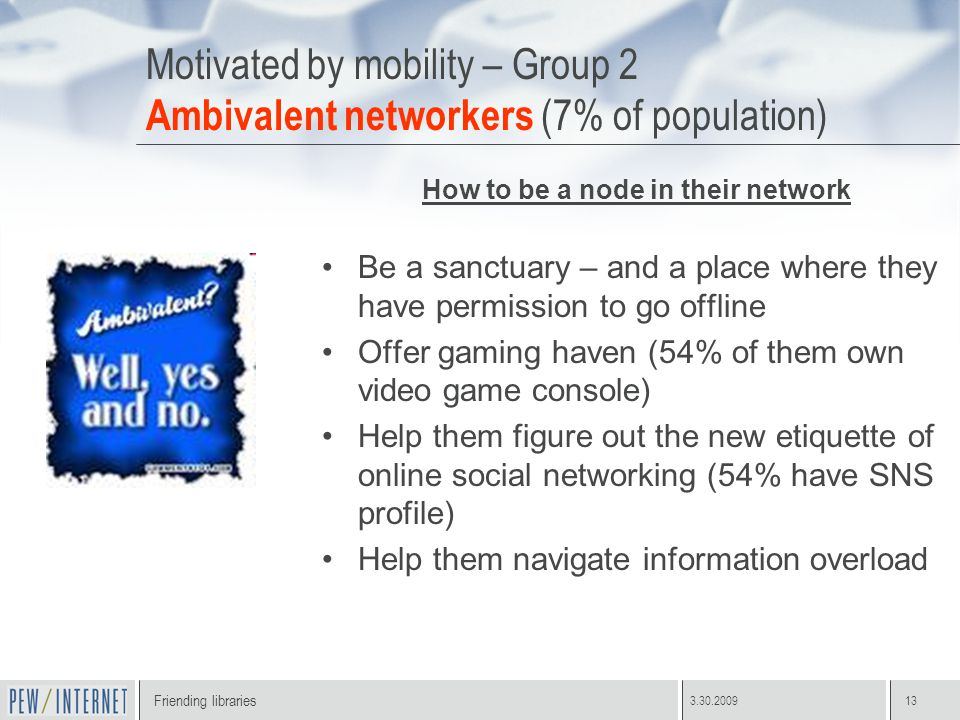 Friending libraries 3.30.200913 Motivated by mobility – Group 2 Ambivalent networkers (7% of population) How to be a node in their network Be a sanctuary – and a place where they have permission to go offline Offer gaming haven (54% of them own video game console) Help them figure out the new etiquette of online social networking (54% have SNS profile) Help them navigate information overload
