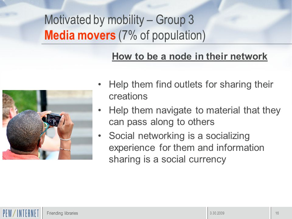 Friending libraries 3.30.200916 Motivated by mobility – Group 3 Media movers (7% of population) How to be a node in their network Help them find outlets for sharing their creations Help them navigate to material that they can pass along to others Social networking is a socializing experience for them and information sharing is a social currency