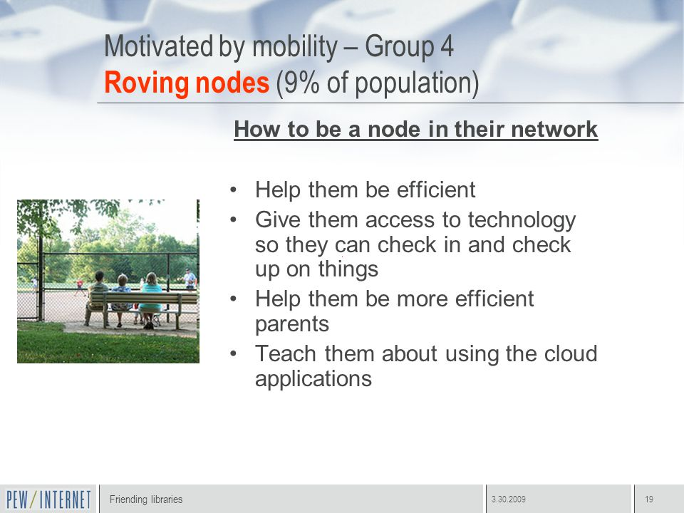 Friending libraries 3.30.200919 Motivated by mobility – Group 4 Roving nodes (9% of population) How to be a node in their network Help them be efficient Give them access to technology so they can check in and check up on things Help them be more efficient parents Teach them about using the cloud applications