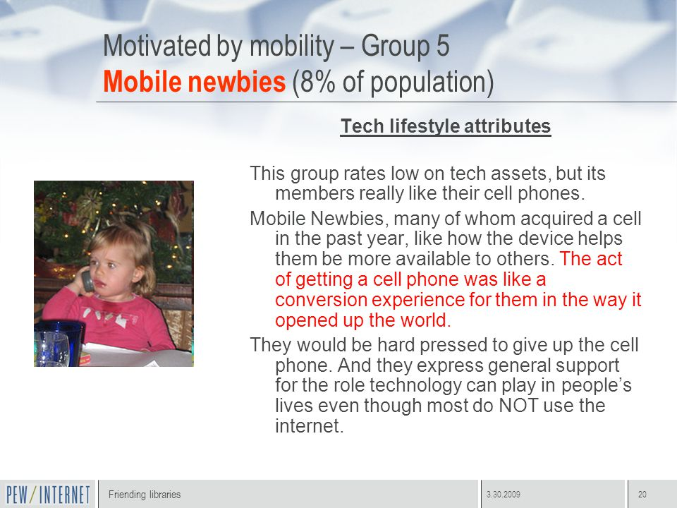 Friending libraries 3.30.200920 Motivated by mobility – Group 5 Mobile newbies (8% of population) Tech lifestyle attributes This group rates low on tech assets, but its members really like their cell phones.
