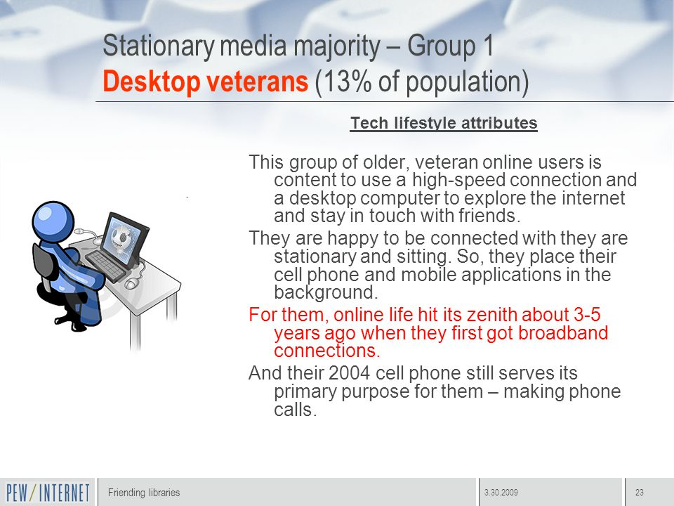 Friending libraries 3.30.200923 Stationary media majority – Group 1 Desktop veterans (13% of population) Tech lifestyle attributes This group of older, veteran online users is content to use a high-speed connection and a desktop computer to explore the internet and stay in touch with friends.