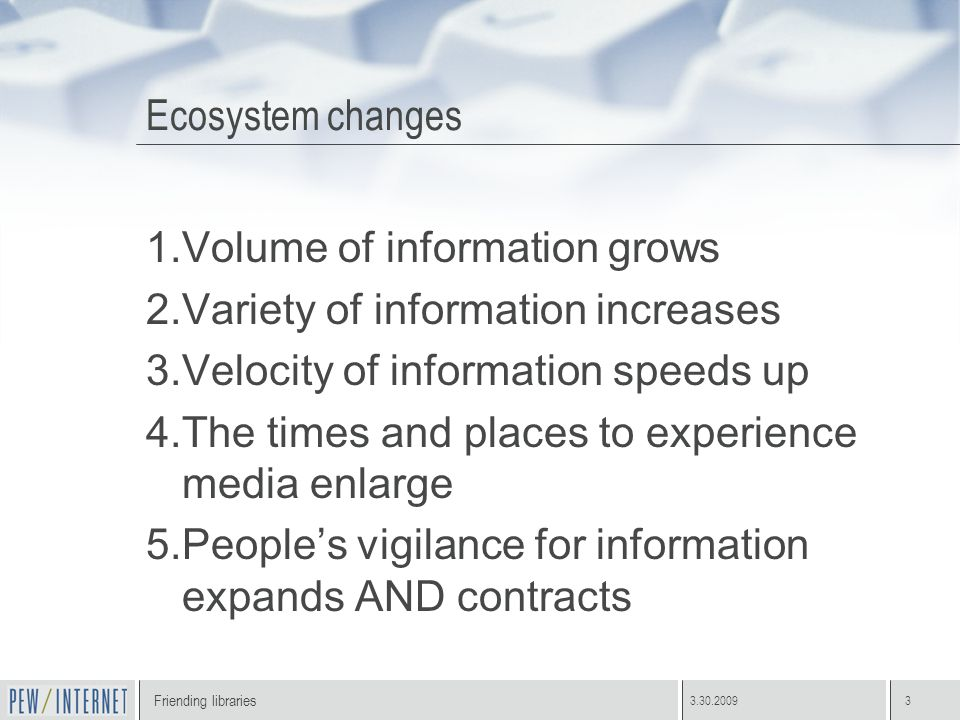 Friending libraries 3.30.20093 Ecosystem changes 1.Volume of information grows 2.Variety of information increases 3.Velocity of information speeds up 4.The times and places to experience media enlarge 5.People's vigilance for information expands AND contracts