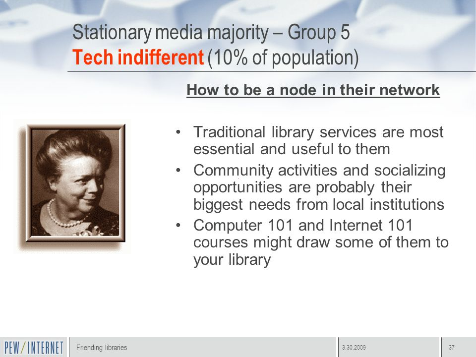 Friending libraries 3.30.200937 Stationary media majority – Group 5 Tech indifferent (10% of population) How to be a node in their network Traditional library services are most essential and useful to them Community activities and socializing opportunities are probably their biggest needs from local institutions Computer 101 and Internet 101 courses might draw some of them to your library