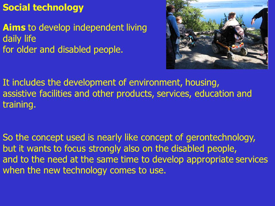 Social technology Aims to develop independent living daily life for older and disabled people.