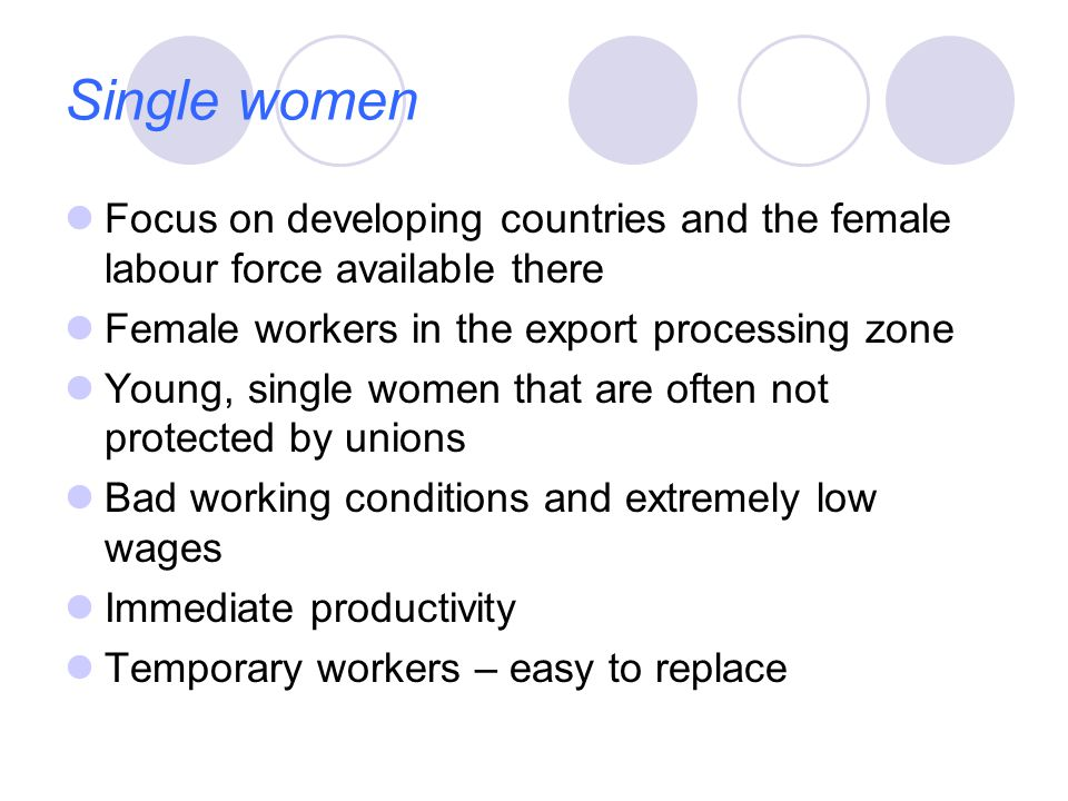 Single women Focus on developing countries and the female labour force available there Female workers in the export processing zone Young, single women that are often not protected by unions Bad working conditions and extremely low wages Immediate productivity Temporary workers – easy to replace