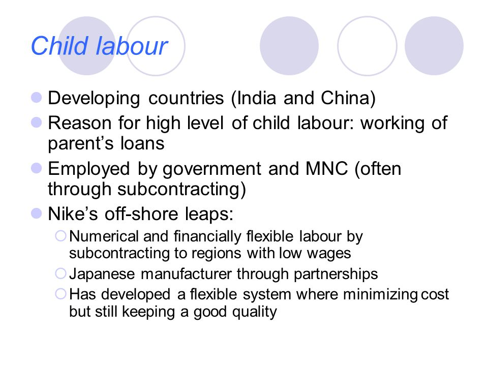 Child labour Developing countries (India and China) Reason for high level of child labour: working of parent's loans Employed by government and MNC (often through subcontracting) Nike's off-shore leaps:  Numerical and financially flexible labour by subcontracting to regions with low wages  Japanese manufacturer through partnerships  Has developed a flexible system where minimizing cost but still keeping a good quality