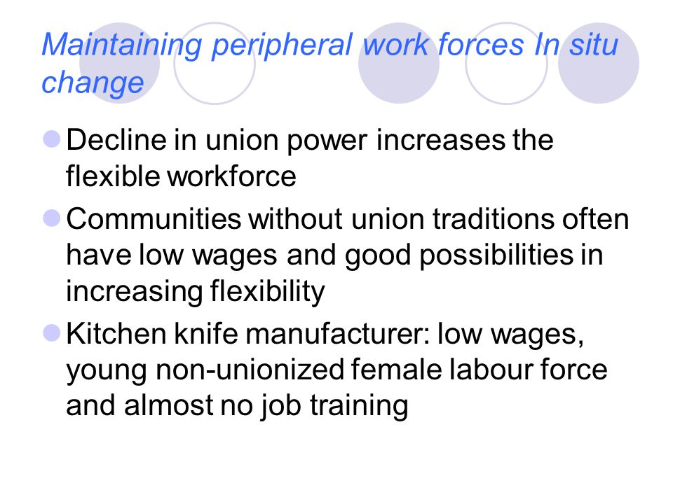 Maintaining peripheral work forces In situ change Decline in union power increases the flexible workforce Communities without union traditions often have low wages and good possibilities in increasing flexibility Kitchen knife manufacturer: low wages, young non-unionized female labour force and almost no job training