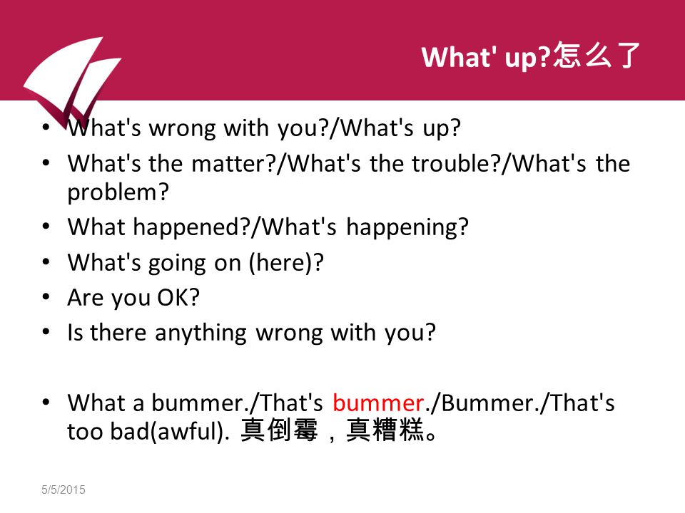 5/5/2015 What up. 怎么了 What s wrong with you /What s up.