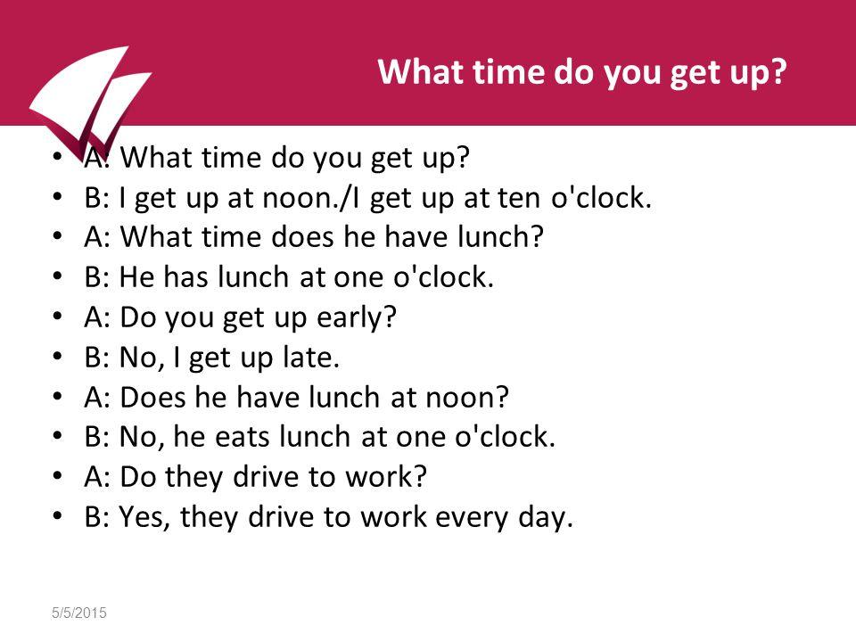 5/5/2015 What time do you get up. A: What time do you get up.