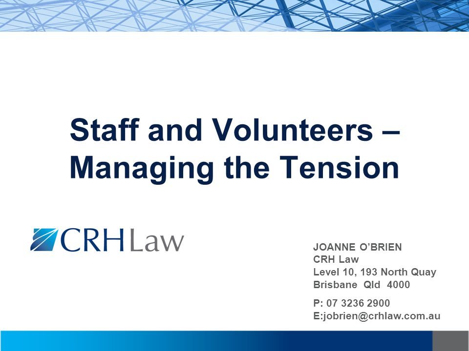 Staff and Volunteers – Managing the Tension JOANNE O'BRIEN CRH Law Level 10, 193 North Quay Brisbane Qld 4000 P: 07 3236 2900 E:jobrien@crhlaw.com.au