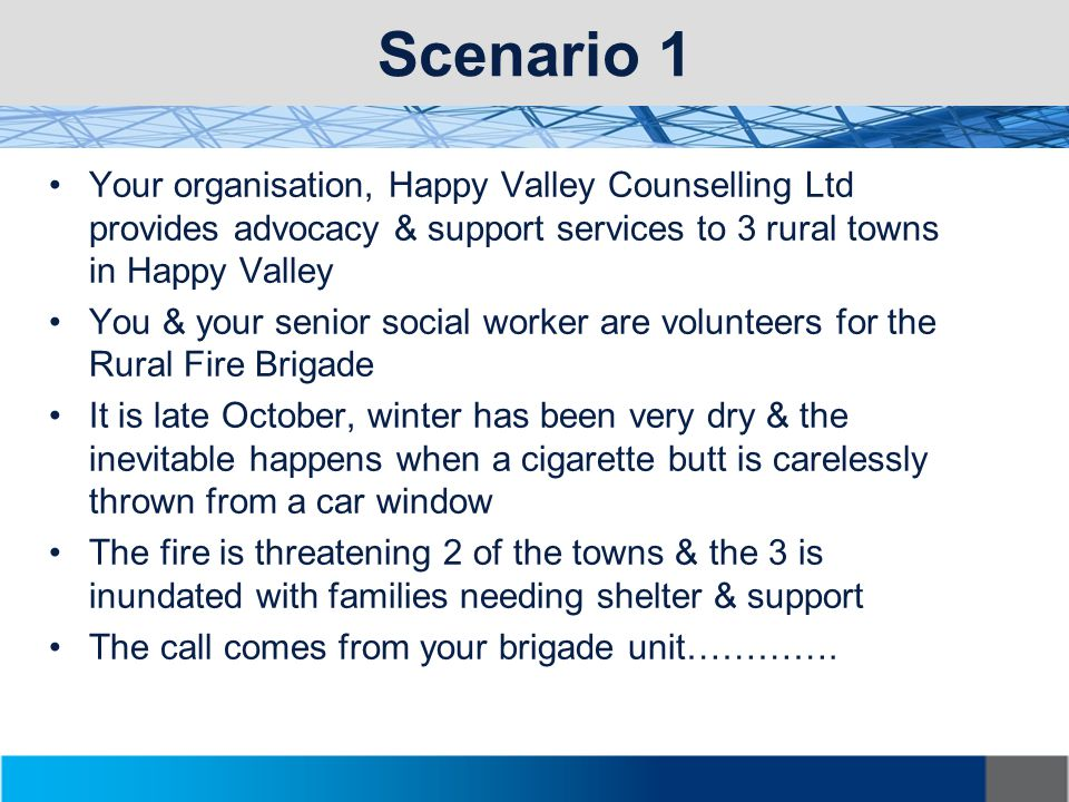 Scenario 1 Your organisation, Happy Valley Counselling Ltd provides advocacy & support services to 3 rural towns in Happy Valley You & your senior social worker are volunteers for the Rural Fire Brigade It is late October, winter has been very dry & the inevitable happens when a cigarette butt is carelessly thrown from a car window The fire is threatening 2 of the towns & the 3 is inundated with families needing shelter & support The call comes from your brigade unit………….