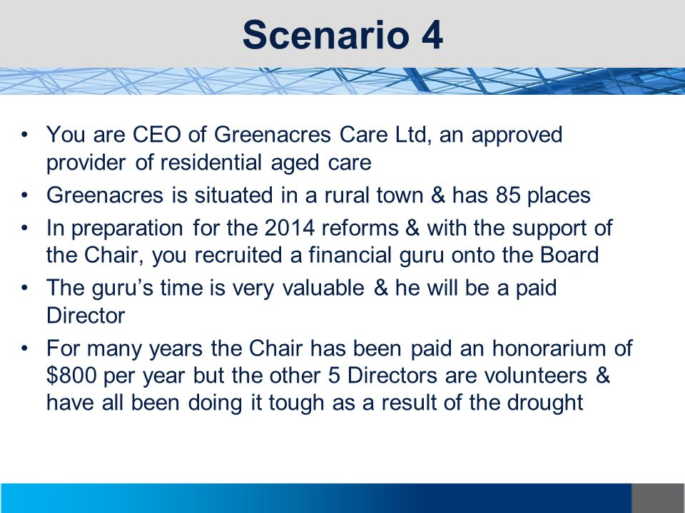 Scenario 4 You are CEO of Greenacres Care Ltd, an approved provider of residential aged care Greenacres is situated in a rural town & has 85 places In preparation for the 2014 reforms & with the support of the Chair, you recruited a financial guru onto the Board The guru's time is very valuable & he will be a paid Director For many years the Chair has been paid an honorarium of $800 per year but the other 5 Directors are volunteers & have all been doing it tough as a result of the drought