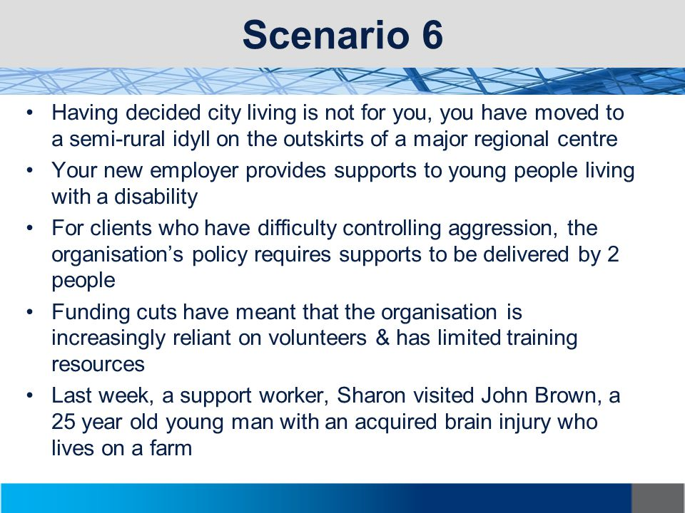 Scenario 6 Having decided city living is not for you, you have moved to a semi-rural idyll on the outskirts of a major regional centre Your new employer provides supports to young people living with a disability For clients who have difficulty controlling aggression, the organisation's policy requires supports to be delivered by 2 people Funding cuts have meant that the organisation is increasingly reliant on volunteers & has limited training resources Last week, a support worker, Sharon visited John Brown, a 25 year old young man with an acquired brain injury who lives on a farm