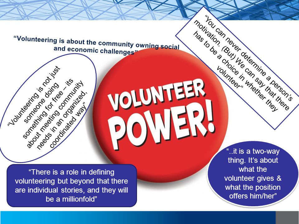 Volunteering is about the community owning social and economic challenges Volunteering is not just someone doing something for free – its about meeting community needs in an organized, coordinated way There is a role in defining volunteering but beyond that there are individual stories, and they will be a millionfold You can never determine a person's motivation.