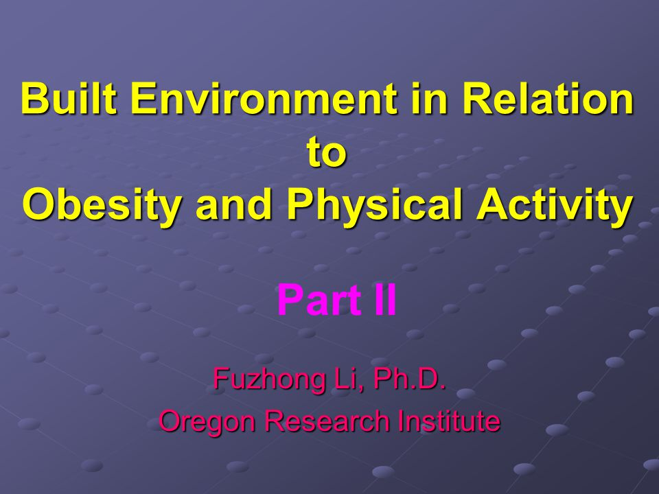 Built Environment in Relation to Obesity and Physical Activity Fuzhong Li, Ph.D.